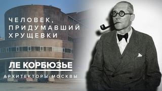 Ле Корбюзье - человек, придумавший хрущёвки | Архитекторы Москвы
