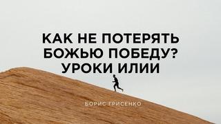 Как не потерять Божью победу? Уроки Илии | Борис Грисенко
