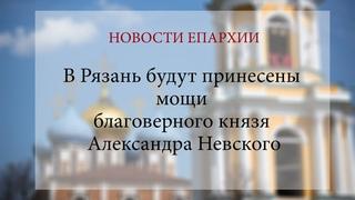 В Рязань будут принесены мощи благоверного князя Александра Невского (2021 г.)