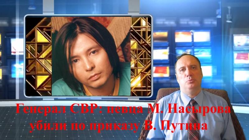 Генерал СВР певца М Насырова убили по приказу В Путина