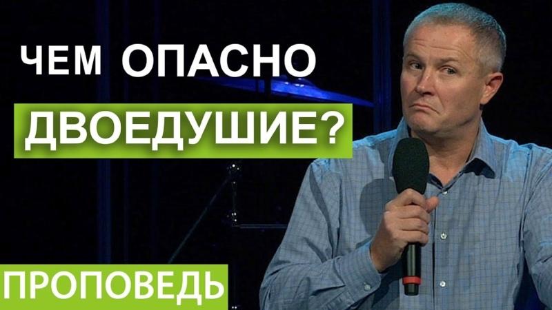 Чем опасно двоедушие Проповедь Александра Шевченко