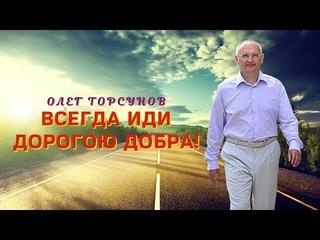 Всегда иди дорогою добра! О.Г.Торсунов